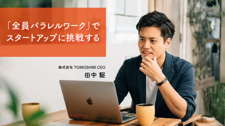 全員パラレルワークでスタートアップに挑戦する| tomoshibiの田中駆さんが新しい働き方に挑戦する理由とは?